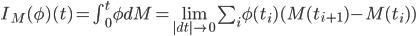 I_M(\phi)(t)=\int_0^t \phi dM=\lim_{ |dt|\rightarrow 0 } \sum_i \phi(t_i)(M(t_{i+1})-M(t_i))