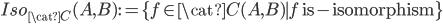 Iso_{\cat{C}}(A, B) := \{f\in \cat{C}(A, B) \mid f \text{ is-isomorphism} \}