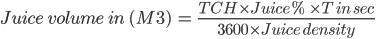 Juice \ volume \ in \ (M3 ) \ = \ \frac{TCH \times Juice % \ \times T \ in \ sec }{{3600 \times Juice \ density}}