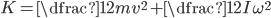 K = \dfrac{1}{2} m v^2 + \dfrac{1}{2} I \omega^2