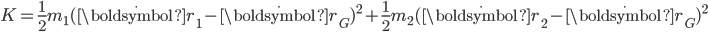 K = \displaystyle\frac{1}{2}m_1(\dot{\boldsymbol{r}}_1-\dot{\boldsymbol{r}}_G)^2+\displaystyle\frac{1}{2}m_2(\dot{\boldsymbol{r}}_2-\dot{\boldsymbol{r}}_G)^2