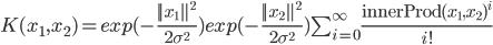 K(x_1,x_2) = exp(-\frac{||x_1||^2}{2\sigma^2})  exp(-\frac{||x_2||^2}{2\sigma^2})  \sum_{i=0}^{\infty} \frac{\text{innerProd}(x_1,x_2)^i}{i!}
