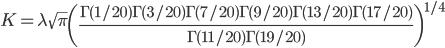 K=\lambda\sqrt{\pi}\left( \frac{\Gamma(1/20)\Gamma(3/20)\Gamma(7/20)\Gamma(9/20)\Gamma(13/20)\Gamma(17/20)}{\Gamma(11/20)\Gamma(19/20)} \right)^{1/4}