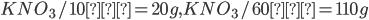 KNO _ 3 / 10℃=20g , KNO _ 3 / 60℃=110g