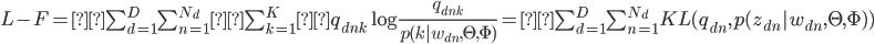 L-F = \sum_{d=1}^D \sum_{n=1}^{N_{d}} \sum_{k=1}^Kq_{dnk} \log \frac{q_{dnk}}{p(k|w_{dn},\Theta,\Phi)} = \sum_{d=1}^D \sum_{n=1}^{N_{d}} KL(q_{dn},p(z_{dn}|w_{dn},\Theta,\Phi))
