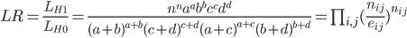 LR=\frac{L_{H_1}}{L_{H_0}}=\frac{n^n a^a b^b c^c d^d}{(a+b)^{a+b} (c+d)^{c+d} (a+c)^{a+c} (b+d)^{b+d}}=\prod_{i,j}(\frac{n_{ij}}{e_{ij}})^{n_{ij}}