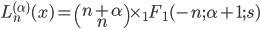 L_n^{(\alpha)}(x) = \begin{pmatrix}n+\alpha\\n\end{pmatrix} \times _1F_1(-n;\alpha+1;s)