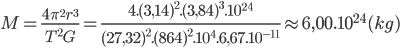 M = {{4{\pi ^2}{r^3}} \over {{T^2}G}} = {{4.{{(3,14)}^2}.{{(3,84)}^3}{{.10}^{24}}} \over {{{(27,32)}^2}.{{(864)}^2}{{.10}^4}.6,{{67.10}^{ - 11}}}} \approx 6,{00.10^{24}}(kg)