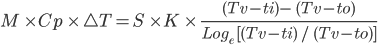 M \ \times Cp \ \times \ \bigtriangleup T= S \ \times K \ \times \ \frac{(Tv - ti)- \ (Tv - to)}{Log _{e} \ [(Tv - ti) \ / \ (Tv - to)]}