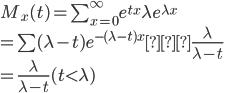 M_x(t)=\sum_{x=0}^\infty e^{tx}\lambda e^{\lambda x}\\=\sum(\lambda-t) e^{-(\lambda-t)x}・\frac{\lambda}{\lambda-t}\\=\frac{\lambda}{\lambda-t}(t\lt\lambda)