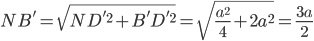 NB'=\sqrt{ND'^2+B'D'^2}=\sqrt{\frac{a^2}{4}+2a^2}=\frac{3a}{2}
