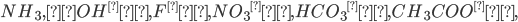 NH_3,OH^−, F^−, {NO_3}^−, {HCO_3}^−, CH_3COO^−,