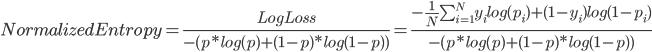 Normalized Entropy = \frac{LogLoss}{- (p * log (p) + (1-p) * log (1-p) )} = \frac{- \frac{1}{N} \sum_{i=1}^{N}  y_i log (p_i) + (1 - y_i) log (1 - p_i)}{- (p * log (p) + (1-p) * log (1-p) )}