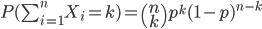 P(\sum_{i=1}^n X_i = k)=\begin{pmatrix}n\\k\end{pmatrix}p^k (1-p)^{n-k}