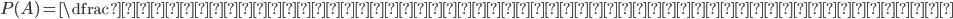 P(A)=\dfrac{求めたいもののパターン}{すべてのパターン}