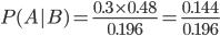P(A|B)= \frac{0.3 \times 0.48}{0.196} = \frac{0.144}{0.196}