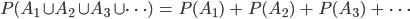P(A_1 \cup A_2 \cup A_3 \cup \cdots)\ =\ P(A_1)\ +\ P(A_2)\ +\ P(A_3)\ +\ \cdots