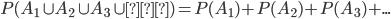 P(A_1 \cup A_2 \cup A_3 \cup …)=P(A_1)+P(A_2)+P(A_3)+...