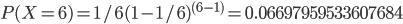 P(X=6) = 1/6(1-1/6)^{(6-1)} = 0.06697959533607684