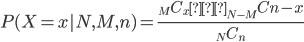 P(X=x|N,M,n)=\frac{_MC_x・_{N-M}C{n-x}}{_NC_n}
