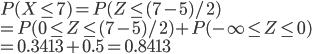 P(X\leq 7 ) = P(Z\leq (7-5)/2 ) \\= P(0\leq Z\leq (7-5)/2 )+P(-\infty\leq Z\leq 0 )\\= 0.3413+0.5=0.8413