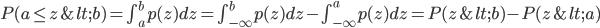 P(a \leq z < b) = \int_{a}^{b} p(z) dz = \int_{-\infty}^{b} p(z) dz - \int_{-\infty}^{a} p(z) dz = P(z < b) -P(z < a)