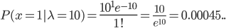 P(x=1|\lambda=10)={\Large \frac{10^1e^{-10}} {1!}}={\large\frac{10}{e^{10}}}=0.00045 ..