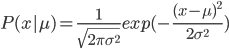 P(x|\mu)=\frac{1}{\sqrt{2 \pi \sigma^2}}exp(-\frac{(x-\mu)^2}{2 \sigma^2})