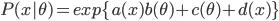 P(x \theta) = exp\{a(x)b(\theta) + c(\theta) + d(x)\}