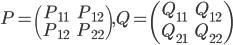 P=\begin{pmatrix}P_{11}&P_{12}\\P_{12}&P_{22}\end{pmatrix}, Q=\begin{pmatrix}Q_{11}&Q_{12}\\Q_{21}&Q_{22}\end{pmatrix}