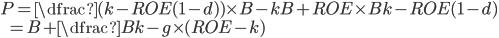 P=\dfrac {(k-ROE(1-d)) \times B - kB+ROE \times B}{k-ROE(1-d)} \\ \hspace{5mm} = B + \dfrac{B}{k-g}\times(ROE-k)