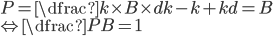 P=\dfrac {k \times B \times d}{k-k+kd}=B \\ \Leftrightarrow \dfrac{P}{B}=1