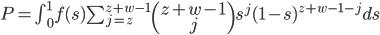 P=\int_0^1 f(s) \sum_{j=z}^{z+w-1} \begin{pmatrix}z+w-1\\j\end{pmatrix}s^j(1-s)^{z+w-1-j}ds