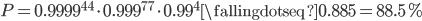 P=0.9999^{44} \cdot 0.999^{77} \cdot 0.99^{4} \fallingdotseq 0.885=88.5\%