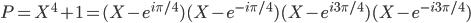 P=X^4+1=(X-e^{i\pi/4})(X-e^{-i\pi/4})(X-e^{i3\pi/4})(X-e^{-i3\pi/4})