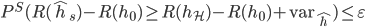 P^{S}(R(\hat{h}_{s})-R(h_{0})\ge R(h_{\mathcal{H}})-R(h_{0})+\mathrm{var}_{\hat{h}})\le\varepsilon