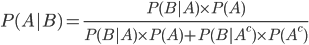 P(A|B)=\frac{P(B|A) \times P(A)}{P(B|A) \times P(A)+P(B|A^{{c}}) \times P(A^{{c}})}