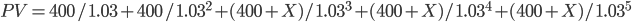 PV=400/1.03+400/1.03^2+(400+X)/1.03^3+(400+X)/1.03^4+(400+X)/1.03^5