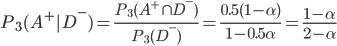 P_3(A^+|D^-)=\frac{P_3(A^+\cap D^-)}{P_3(D^-)}=\frac{0.5(1-\alpha)}{1-0.5\alpha}=\frac{1-\alpha}{2-\alpha}