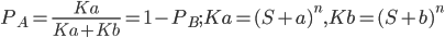 P_A=\frac{Ka}{Ka+Kb}=1-P_B;Ka=(S+a)^n,Kb=(S+b)^n