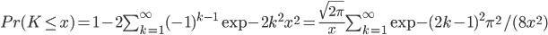 Pr(K\le x) = 1-2\sum_{k=1}^{\infty} (-1)^{k-1} \exp{-2k^2x^2}=\frac{\sqrt{2\pi}}{x}\sum_{k=1}^{\infty} \exp{-(2k-1)^2\pi^2/(8x^2)}