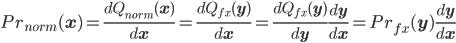 Pr_{norm}(\bf{x})=\frac{d Q_{norm}(\bf{x})}{d\bf{x}} = \frac{d Q_{fx}(\bf{y})}{d\bf{x}} = \frac{d Q_{fx}(\bf{y})}{d\bf{y}} \frac{d\bf{y}}{d\bf{x}}=Pr_{fx}(\bf{y})\frac{d\bf{y}}{d\bf{x}}