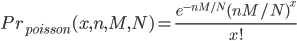 Pr_{poisson}(x,n,M,N)=\frac{e^{-nM/N}(nM/N)^x}{x!}