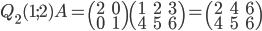 Q_2(1;2)A=\begin{pmatrix}2&0\\0&1\end{pmatrix}\begin{pmatrix}1&2&3\\4&5&6\end{pmatrix}=\begin{pmatrix}2&4&6\\4&5&6\end{pmatrix}