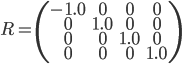 R = \left( \begin{array}{cccc}       -1.0& 0 & 0 & 0\\       0 & 1.0& 0 & 0\\      0 & 0 & 1.0 & 0\\       0 & 0 & 0 & 1.0 \\     \end{array} \right)