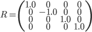 R = \left( \begin{array}{cccc}       1.0& 0 & 0 & 0\\       0 & -1.0& 0 & 0\\      0 & 0 & 1.0 & 0\\       0 & 0 & 0 & 1.0 \\     \end{array} \right)
