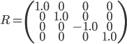 R = \left( \begin{array}{cccc}       1.0& 0 & 0 & 0\\       0 & 1.0& 0 & 0\\      0 & 0 & -1.0 & 0\\       0 & 0 & 0 & 1.0 \\     \end{array} \right)