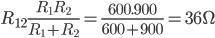 R_{12}\frac{R_1R_2}{R_1+R_2}=\frac{600.900}{600+900}=36\Omega