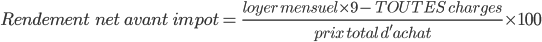 Rendement\ \ net \ avant \ impot=\ \frac{loyer \ mensuel \times 9 - \ TOUTES \ charges}{prix \ total \ d'achat}\times100