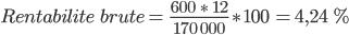 Rentabilite\ \ brute =\ \frac{600 \ \ast\ 12}{170\ 000}\ast100\ = 4,24\ %